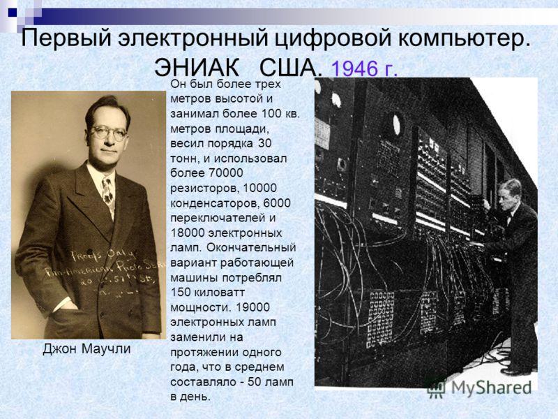 Первый электронный цифровой компьютер. ЭНИАК США. 1946 г. Джон Маучли Он был более трех метров высотой и занимал более 100 кв. метров площади, весил порядка 30 тонн, и использовал более 70000 резисторов, 10000 конденсаторов, 6000 переключателей и 180