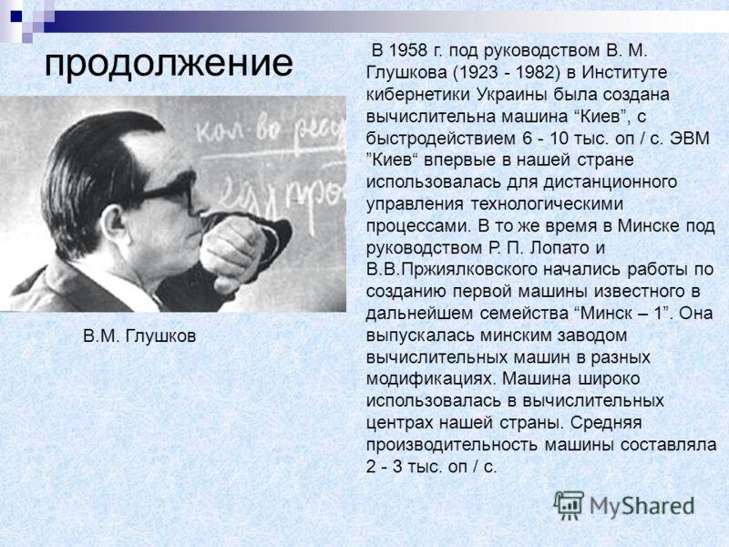продолжение В 1958 г. под руководством В. М. Глушкова (1923 - 1982) в Институте кибернетики Украины была создана вычислительна машина Киев, с быстродействием 6 - 10 тыс. оп / с. ЭВМ Киев впервые в нашей стране использовалась для дистанционного управл