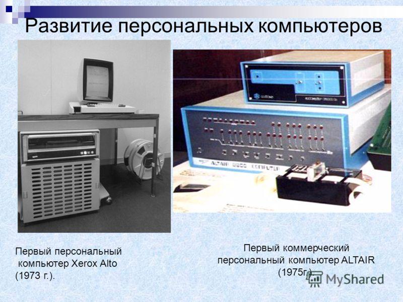 Развитие персональных компьютеров Первый персональный компьютер Xerox Alto (1973 г.). Первый коммерческий персональный компьютер ALTAIR (1975г.).