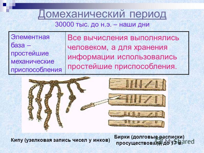 Домеханический период Домеханический период 30000 тыс. до н.э. – наши дни Элементная база – простейшие механические приспособления Все вычисления выполнялись человеком, а для хранения информации использовались простейшие приспособления. Кипу (узелков