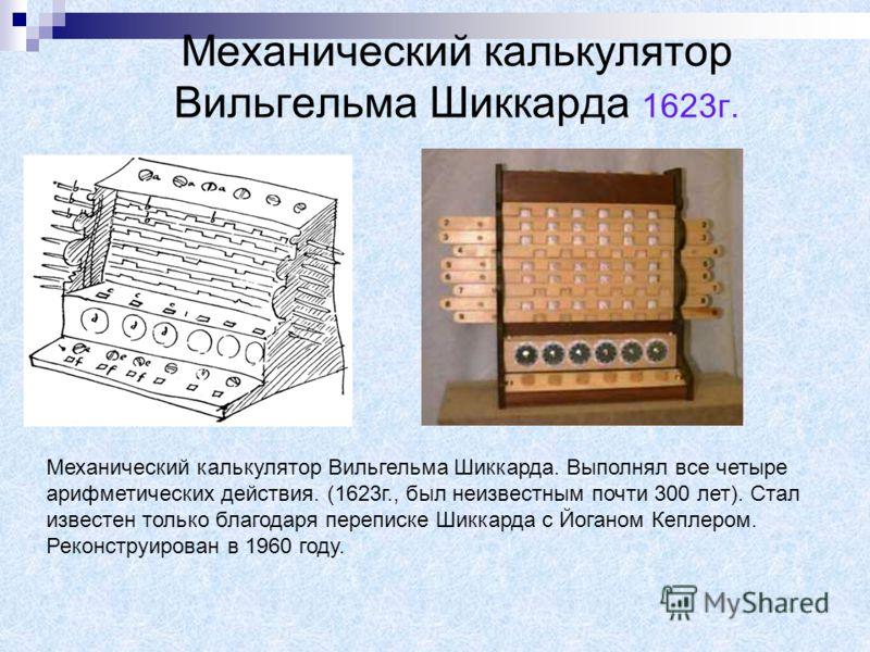 Механический калькулятор Вильгельма Шиккарда. Выполнял все четыре арифметических действия. (1623г., был неизвестным почти 300 лет). Стал известен только благодаря переписке Шиккарда с Йоганом Кеплером. Реконструирован в 1960 году. Механический кальку