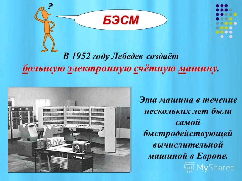 В России в 1951 году академиком Лебедевым С СС Сергеем Алексеевичем была создана малая электронная счётная машина. МЭСМ