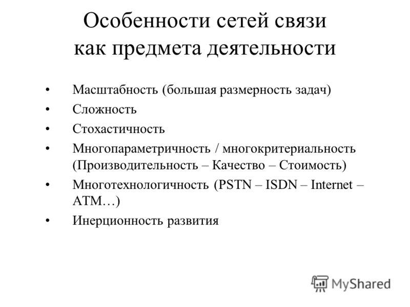 Особенности сетей связи как предмета деятельности Масштабность (большая размерность задач) Сложность Стохастичность Многопараметричность / многокритериальность (Производительность – Качество – Стоимость) Многотехнологичность (PSTN – ISDN – Internet –