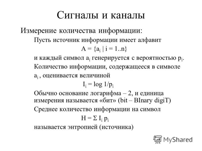 Сигналы и каналы Измерение количества информации: Пусть источник информации имеет алфавит A = {a i | i = 1..n} и каждый символ a i генерируется с вероятностью p i. Количество информации, содержащееся в символе a i, оценивается величиной I i = log 1/p