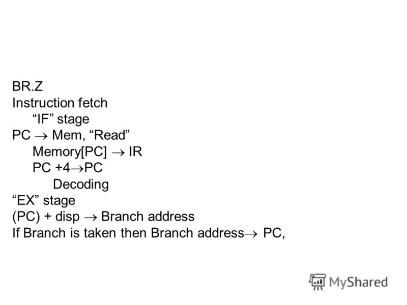 BR.Z Instruction fetch IF stage PC Mem, Read Memory[PC] IR PC +4 PC Decoding EX stage (PC) + disp Branch address If Branch is taken then Branch address PC,