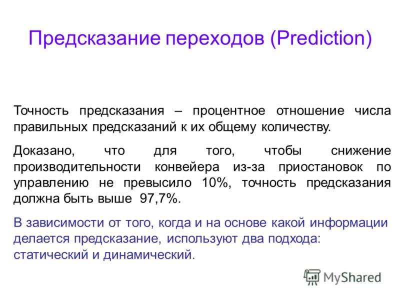 Предсказание переходов (Prediction) Точность предсказания – процентное отношение числа правильных предсказаний к их общему количеству. Доказано, что для того, чтобы снижение производительности конвейера из-за приостановок по управлению не превысило 1