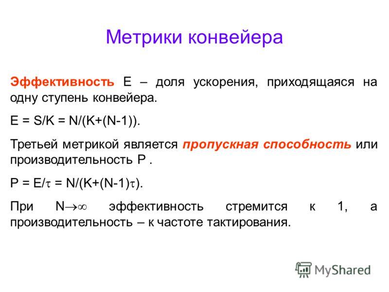 Метрики конвейера Эффективность E – доля ускорения, приходящаяся на одну ступень конвейера. E = S/K = N/(K+(N-1)). Третьей метрикой является пропускная способность или производительность P. P = E/ = N/(K+(N-1) ). При N эффективность стремится к 1, а