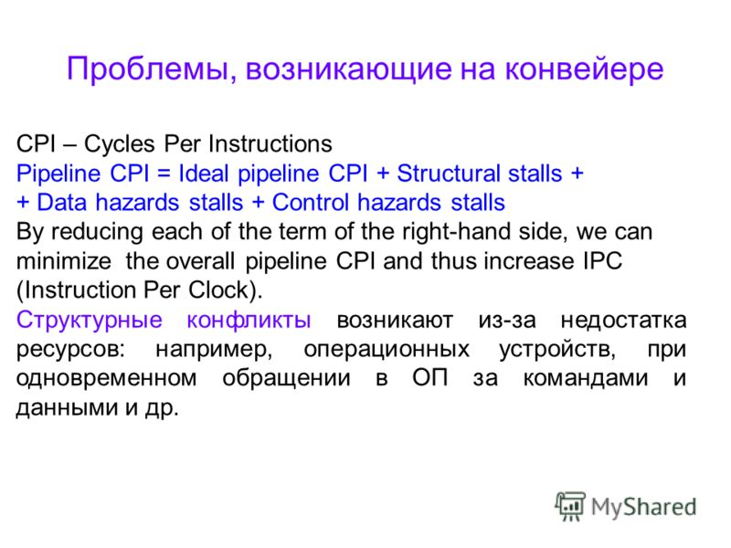 Проблемы, возникающие на конвейере CPI – Cycles Per Instructions Pipeline CPI = Ideal pipeline CPI + Structural stalls + + Data hazards stalls + Control hazards stalls By reducing each of the term of the right-hand side, we can minimize the overall p