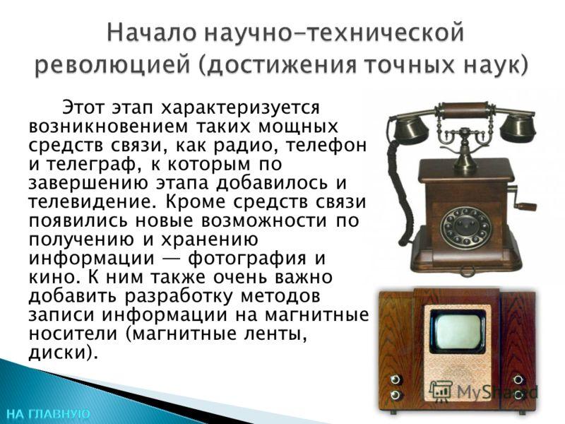 Этот этап характеризуется возникновением таких мощных средств связи, как радио, телефон и телеграф, к которым по завершению этапа добавилось и телевидение. Кроме средств связи появились новые возможности по получению и хранению информации фотография