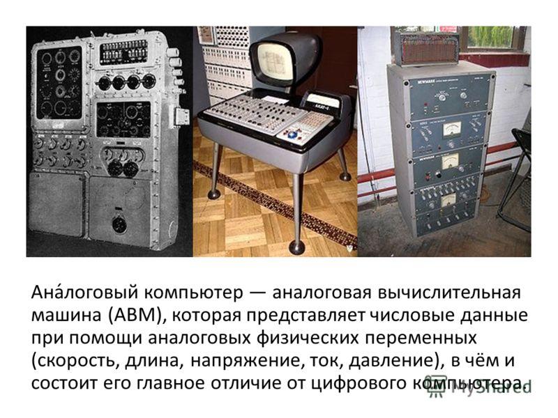 Ана́логовый компьютер аналоговая вычислительная машина (АВМ), которая представляет числовые данные при помощи аналоговых физических переменных (скорость, длина, напряжение, ток, давление), в чём и состоит его главное отличие от цифрового компьютера.
