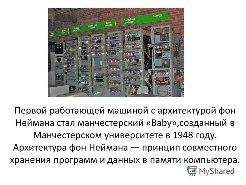 Первой работающей машиной с архитектурой фон Неймана стал манчестерский «Baby»,созданный в Манчестерском университете в 1948 году. Архитектура фон Неймана принцип совместного хранения программ и данных в памяти компьютера.