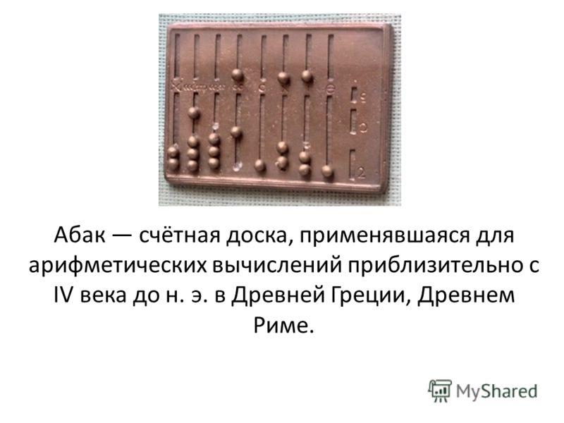 Абак счётная доска, применявшаяся для арифметических вычислений приблизительно с IV века до н. э. в Древней Греции, Древнем Риме.