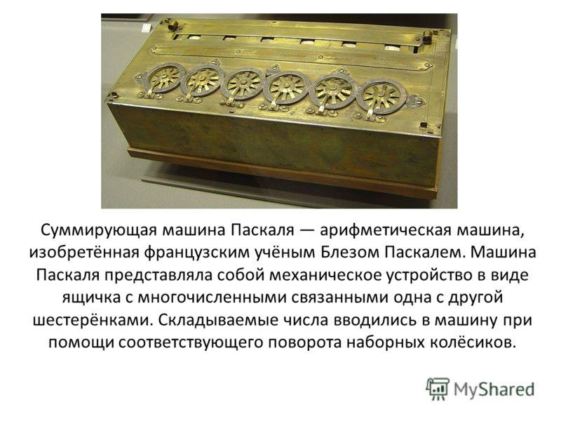 Суммирующая машина Паскаля арифметическая машина, изобретённая французским учёным Блезом Паскалем. Машина Паскаля представляла собой механическое устройство в виде ящичка с многочисленными связанными одна с другой шестерёнками. Складываемые числа вво