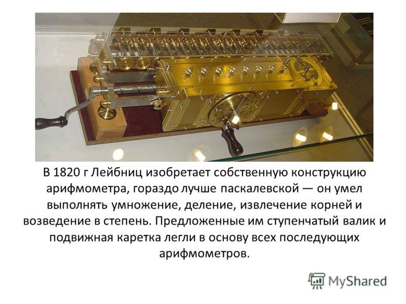 В 1820 г Лейбниц изобретает собственную конструкцию арифмометра, гораздо лучше паскалевской он умел выполнять умножение, деление, извлечение корней и возведение в степень. Предложенные им ступенчатый валик и подвижная каретка легли в основу всех посл