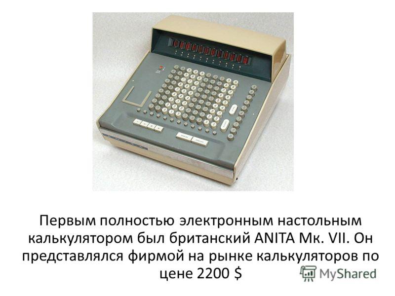 Первым полностью электронным настольным калькулятором был британский ANITA Мк. VII. Он представлялся фирмой на рынке калькуляторов по цене 2200 $