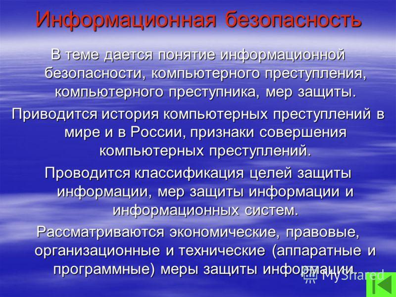 Информационная безопасность В теме дается понятие информационной безопасности, компьютерного преступления, компьютерного преступника, мер защиты. Приводится история компьютерных преступлений в мире и в России, признаки совершения компьютерных преступ