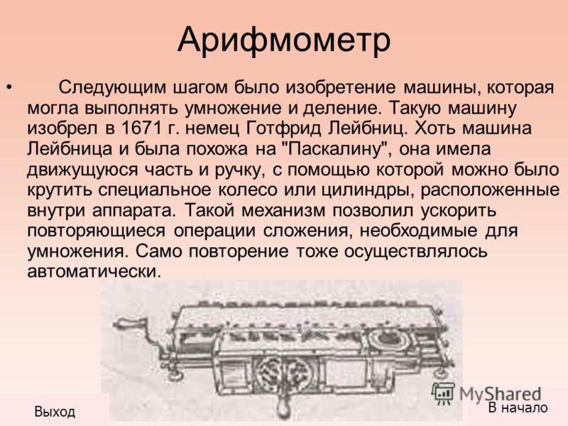 Арифмометр Следующим шагом было изобретение машины, которая могла выполнять умножение и деление. Такую машину изобрел в 1671 г. немец Готфрид Лейбниц. Хоть машина Лейбница и была похожа на