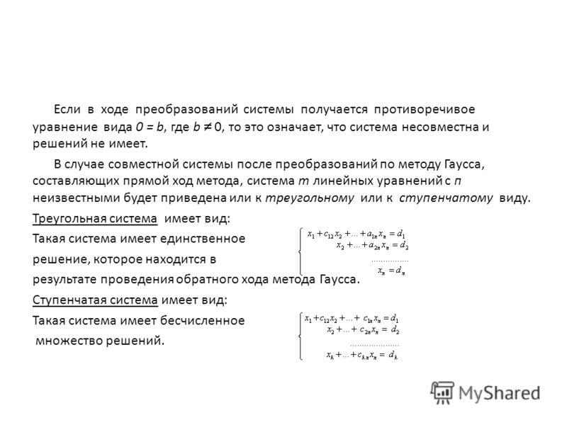 Если в ходе преобразований системы получается противоречивое уравнение вида 0 = b, где b 0, то это означает, что система несовместна и решений не имеет. В случае совместной системы после преобразований по методу Гаусса, составляющих прямой ход метода