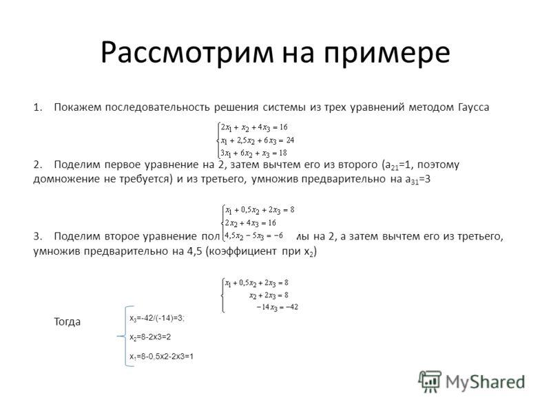 Рассмотрим на примере 1.Покажем последовательность решения системы из трех уравнений методом Гаусса 2.Поделим первое уравнение на 2, затем вычтем его из второго (a 21 =1, поэтому домножение не требуется) и из третьего, умножив предварительно на a 31