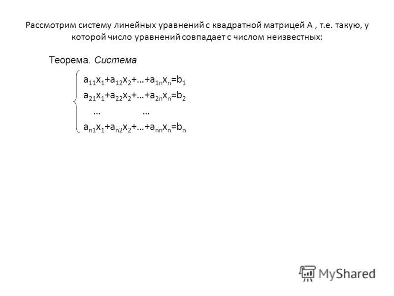 Рассмотрим систему линейных уравнений с квадратной матрицей A, т.е. такую, у которой число уравнений совпадает с числом неизвестных: a 11 x 1 +a 12 x 2 +…+a 1n x n =b 1 a 21 x 1 +a 22 x 2 +…+a 2n x n =b 2… a n1 x 1 +a n2 x 2 +…+a nn x n =b n Теорема.