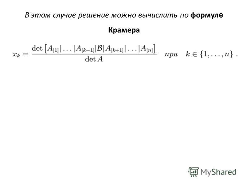 В этом случае решение можно вычислить по формул е Крамера