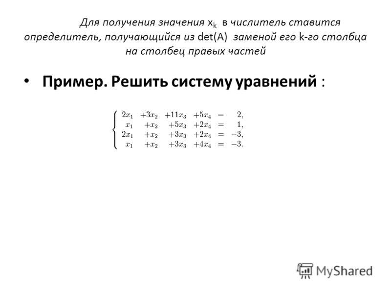 Для получения значения x k в числитель ставится определитель, получающийся из det(A) заменой его k-го столбца на столбец правых частей Пример. Решить систему уравнений :