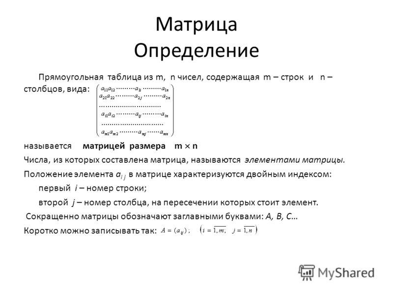 Матрица Определение Прямоугольная таблица из m, n чисел, содержащая m – строк и n – столбцов, вида: называется матрицей размера m n Числа, из которых составлена матрица, называются элементами матрицы. Положение элемента а i j в матрице характеризуютс