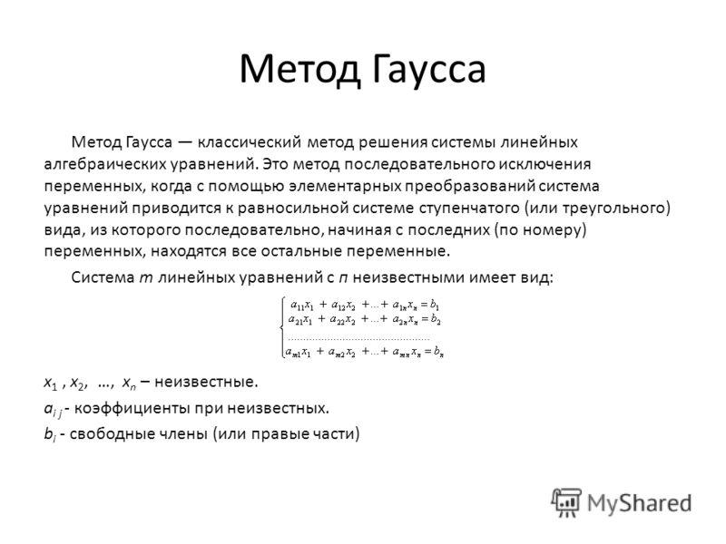 Метод Гаусса Метод Гаусса классический метод решения системы линейных алгебраических уравнений. Это метод последовательного исключения переменных, когда с помощью элементарных преобразований система уравнений приводится к равносильной системе ступенч