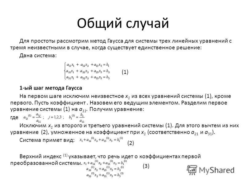 Общий случай Для простоты рассмотрим метод Гаусса для системы трех линейных уравнений с тремя неизвестными в случае, когда существует единственное решение: Дана система: 1-ый шаг метода Гаусса На первом шаге исключим неизвестное х 1 из всех уравнений