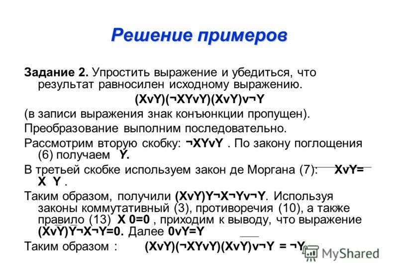 Решение примеров Задание 2. Упростить выражение и убедиться, что результат равносилен исходному выражению. (XνY)(¬XYνY)(XνY)ν¬Y (в записи выражения знак конъюнкции пропущен). Преобразование выполним последовательно. Рассмотрим вторую скобку: ¬XYνY. П
