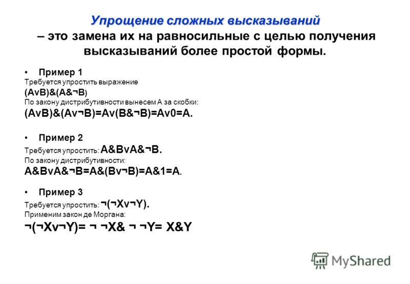 Упрощение сложных высказываний Упрощение сложных высказываний – это замена их на равносильные с целью получения высказываний более простой формы. Пример 1 Требуется упростить выражение (АνВ)&(A&¬B ) По закону дистрибутивности вынесем A за скобки: (Aν