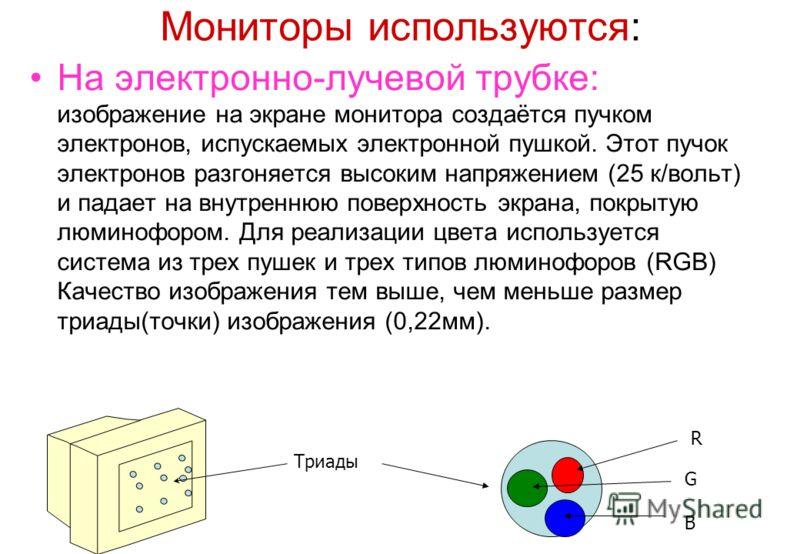 Мониторы используются: На электронно-лучевой трубке: изображение на экране монитора создаётся пучком электронов, испускаемых электронной пушкой. Этот пучок электронов разгоняется высоким напряжением (25 к/вольт) и падает на внутреннюю поверхность экр