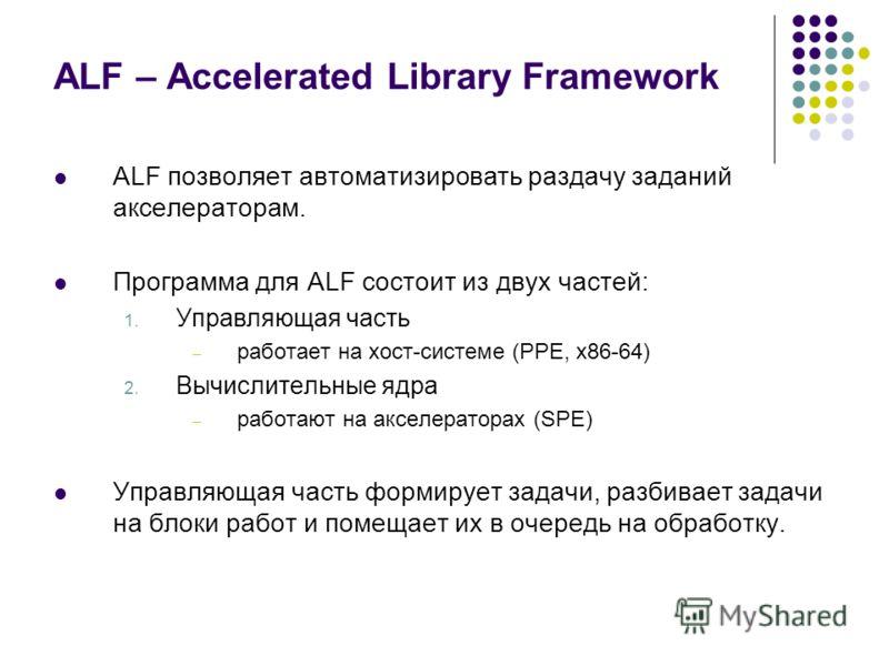ALF – Accelerated Library Framework ALF позволяет автоматизировать раздачу заданий акселераторам. Программа для ALF состоит из двух частей: 1. Управляющая часть – работает на хост-системе (PPE, x86-64) 2. Вычислительные ядра – работают на акселератор