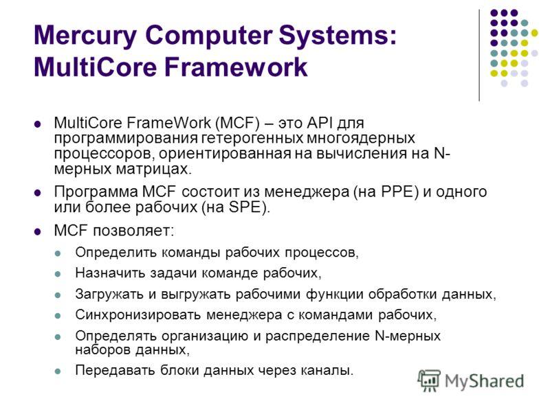 Mercury Computer Systems: MultiCore Framework MultiCore FrameWork (MCF) – это API для программирования гетерогенных многоядерных процессоров, ориентированная на вычисления на N- мерных матрицах. Программа MCF состоит из менеджера (на PPE) и одного ил