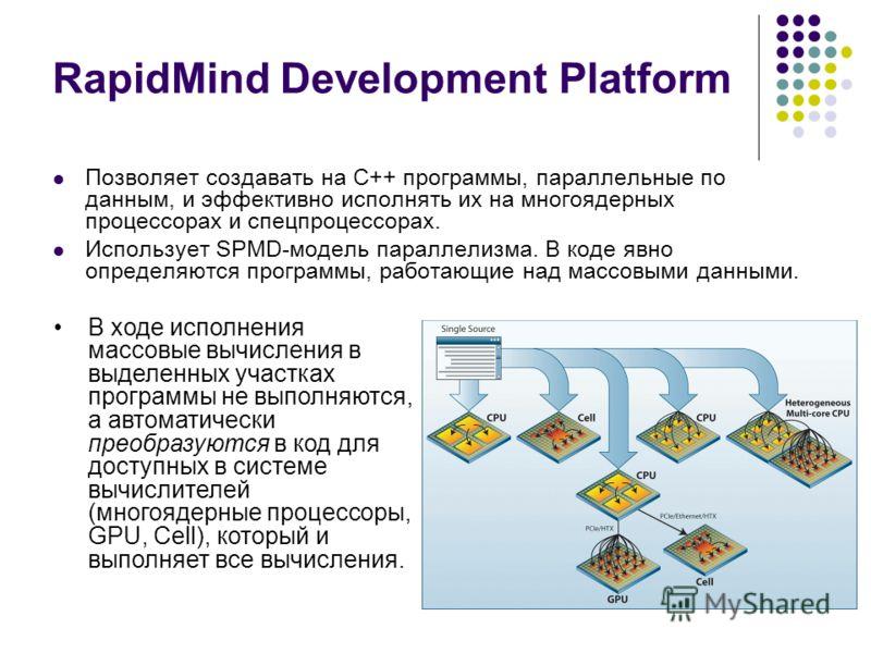 RapidMind Development Platform Позволяет создавать на С++ программы, параллельные по данным, и эффективно исполнять их на многоядерных процессорах и спецпроцессорах. Использует SPMD-модель параллелизма. В коде явно определяются программы, работающие