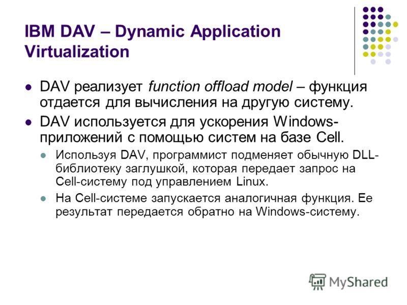 IBM DAV – Dynamic Application Virtualization DAV реализует function offload model – функция отдается для вычисления на другую систему. DAV используется для ускорения Windows- приложений с помощью систем на базе Cell. Используя DAV, программист подмен
