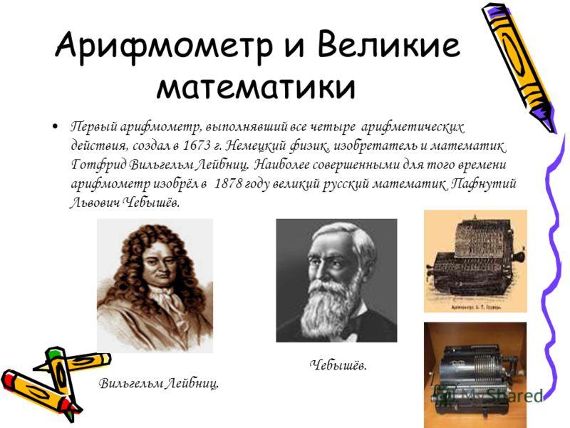 Арифмометр и Великие математики Первый арифмометр, выполнявший все четыре арифметических действия, создал в 1673 г. Немецкий физик, изобретатель и математик Готфрид Вильгельм Лейбниц. Наиболее совершенными для того времени арифмометр изобрёл в 1878 г