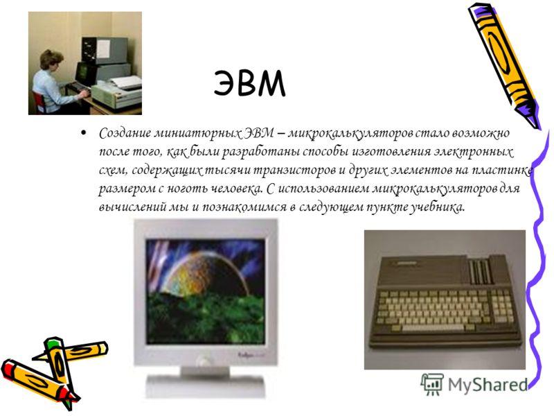 ЭВМ Создание миниатюрных ЭВМ – микрокалькуляторов стало возможно после того, как были разработаны способы изготовления электронных схем, содержащих тысячи транзисторов и других элементов на пластинке размером с ноготь человека. С использованием микро