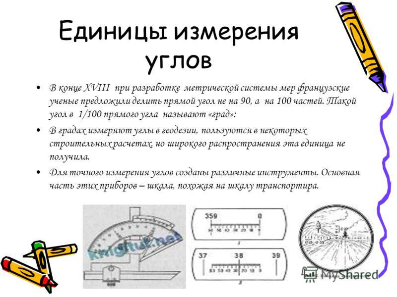 Единицы измерения углов В конце XVIII при разработке метрической системы мер французские ученые предложили делить прямой угол не на 90, а на 100 частей. Такой угол в 1/100 прямого угла называют «град»: В градах измеряют углы в геодезии, пользуются в
