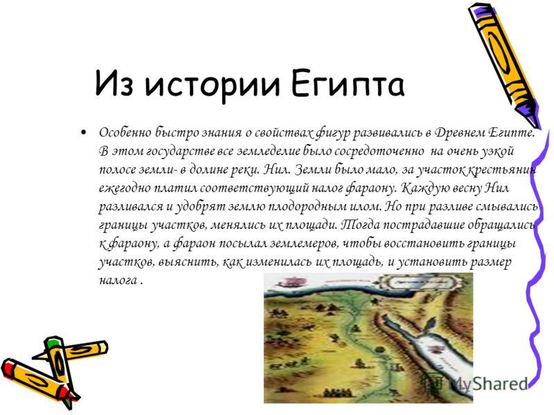 Из истории Египта Особенно быстро знания о свойствах фигур развивались в Древнем Египте. В этом государстве все земледелие было сосредоточенно на очень узкой полосе земли- в долине реки. Нил. Земли было мало, за участок крестьянин ежегодно платил соо