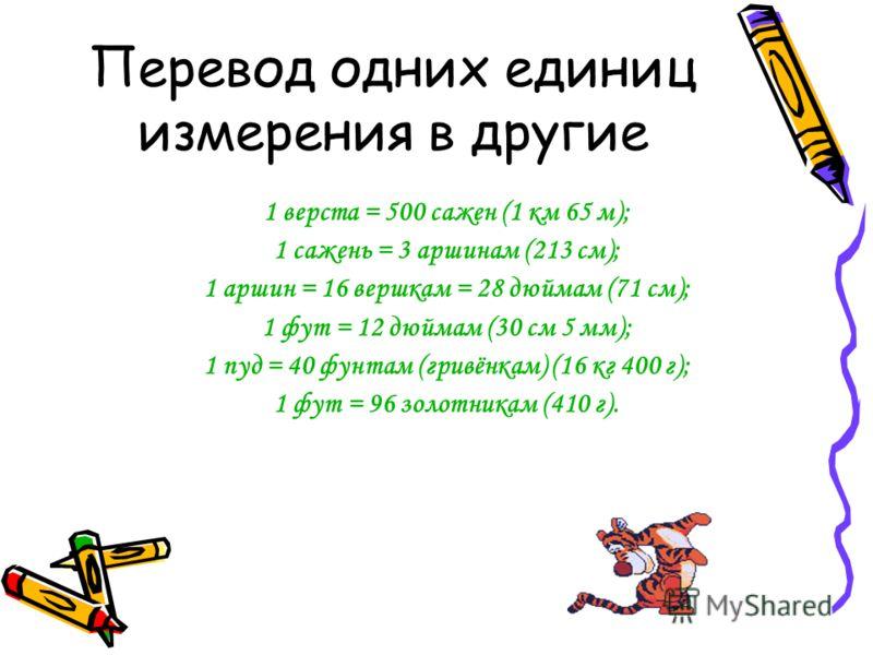 Перевод одних единиц измерения в другие 1 верста = 500 сажен (1 км 65 м); 1 сажень = 3 аршинам (213 см); 1 аршин = 16 вершкам = 28 дюймам (71 см); 1 фут = 12 дюймам (30 см 5 мм); 1 пуд = 40 фунтам (гривёнкам) (16 кг 400 г); 1 фут = 96 золотникам (410