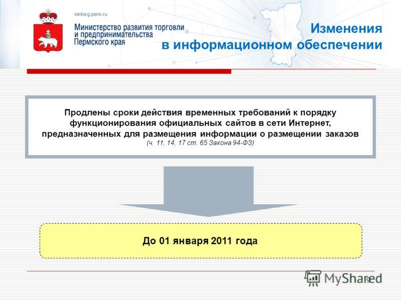 9 До 01 января 2011 года Продлены сроки действия временных требований к порядку функционирования официальных сайтов в сети Интернет, предназначенных для размещения информации о размещении заказов (ч. 11, 14, 17 ст. 65 Закона 94-ФЗ) Изменения в информ