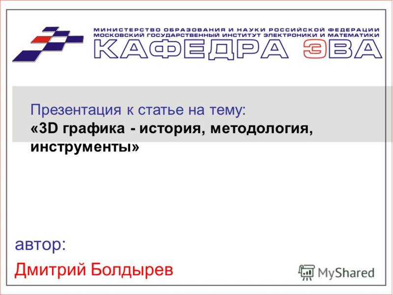 автор: Дмитрий Болдырев Презентация к статье на тему: «3D графика - история, методология, инструменты»