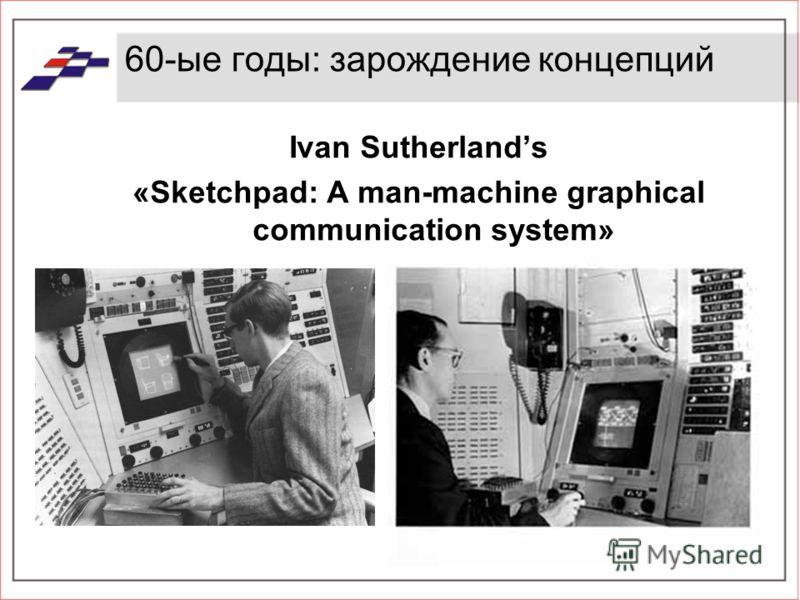 60-ые годы: зарождение концепций Ivan Sutherlands «Sketchpad: A man-machine graphical communication system»