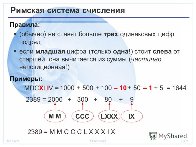 Стр. 620.01.2006Презентация Римская система счисления Правила: (обычно) не ставят больше трех одинаковых цифр подряд если младшая цифра (только одна!) стоит слева от старшей, она вычитается из суммы (частично непозиционная!) Примеры: MDCXLIV = 1000+