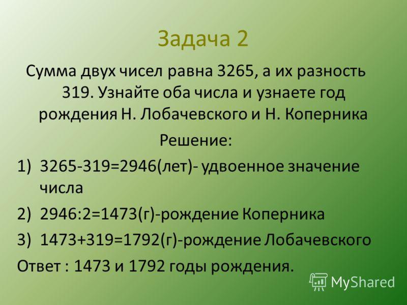Задача 2 Сумма двух чисел равна 3265, а их разность 319. Узнайте оба числа и узнаете год рождения Н. Лобачевского и Н. Коперника Решение: 1)3265-319=2946(лет)- удвоенное значение числа 2)2946:2=1473(г)-рождение Коперника 3)1473+319=1792(г)-рождение Л