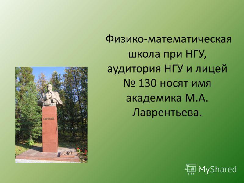 Физико-математическая школа при НГУ, аудитория НГУ и лицей 130 носят имя академика М.А. Лаврентьева.