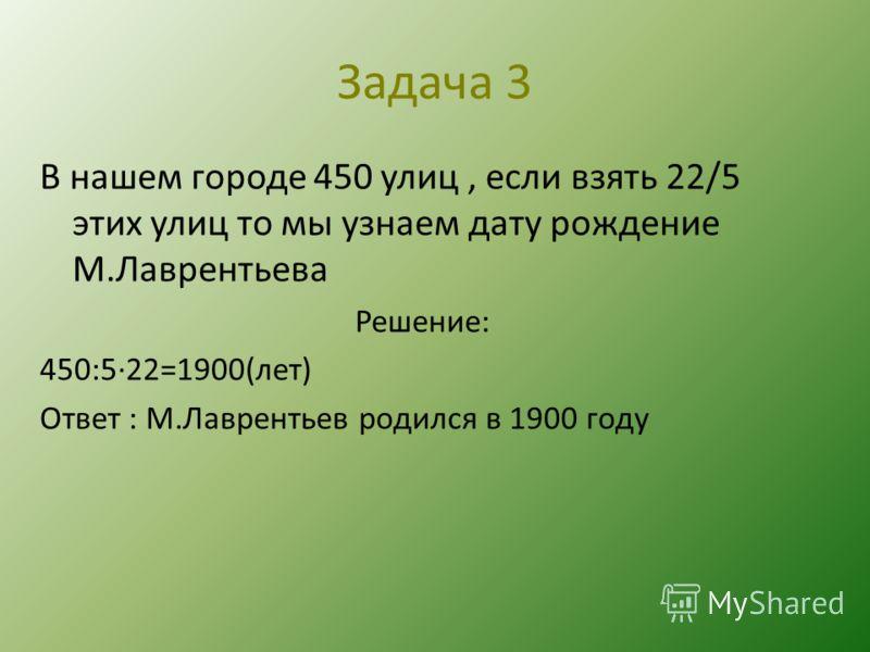 Задача 3 В нашем городе 450 улиц, если взять 22/5 этих улиц то мы узнаем дату рождение М.Лаврентьева Решение: 450:5·22=1900(лет) Ответ : М.Лаврентьев родился в 1900 году
