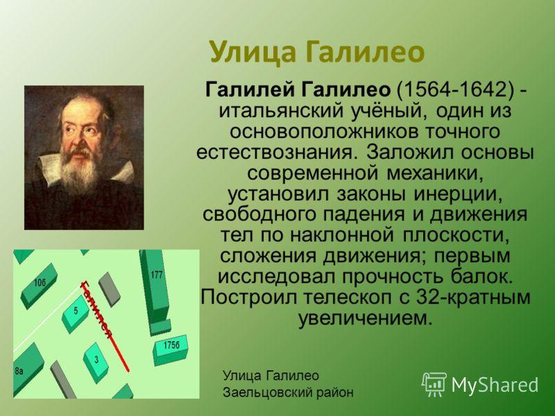 Улица Галилео Галилей Галилео (1564-1642) - итальянский учёный, один из основоположников точного естествознания. Заложил основы современной механики, установил законы инерции, свободного падения и движения тел по наклонной плоскости, сложения движени
