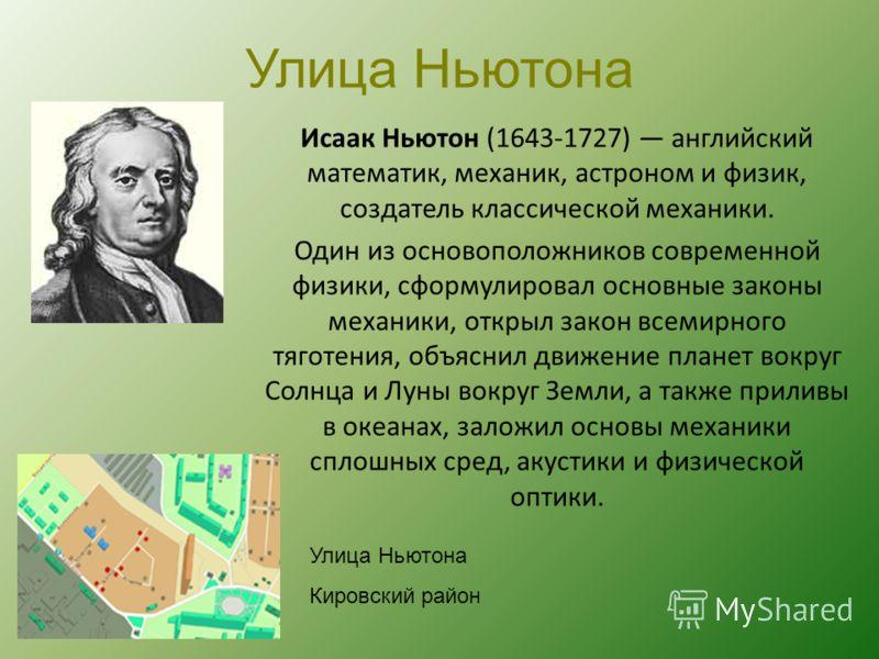 Улица Ньютона Исаак Ньютон (1643-1727) английский математик, механик, астроном и физик, создатель классической механики. Один из основоположников современной физики, сформулировал основные законы механики, открыл закон всемирного тяготения, объяснил